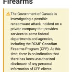 The Government of Canada is investigating a possible ransomware attack incident on a private company that provides services to some federal departments and agencies, including the RCMP Canadian Firearms Program